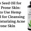 Hemp Seed Oil for Acne Prone Skin-How to Use Hemp Seed Oil for Cleansing and Moisturizing Acne Prone Skin